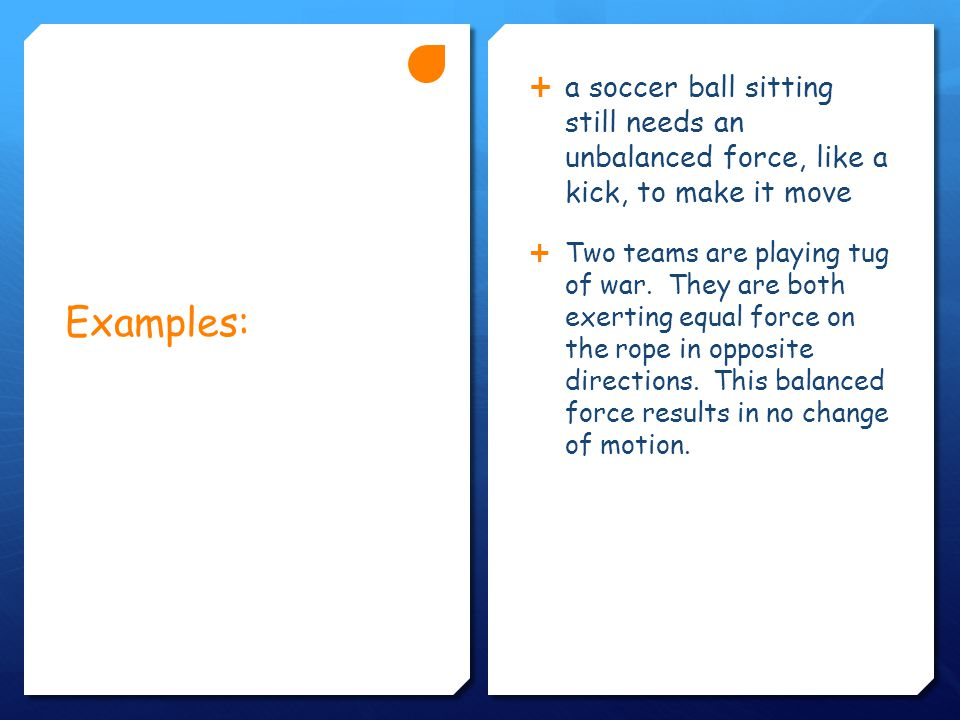 Examples:  a soccer ball sitting still needs an unbalanced force, like a kick, to make it move  Two teams are playing tug of war.