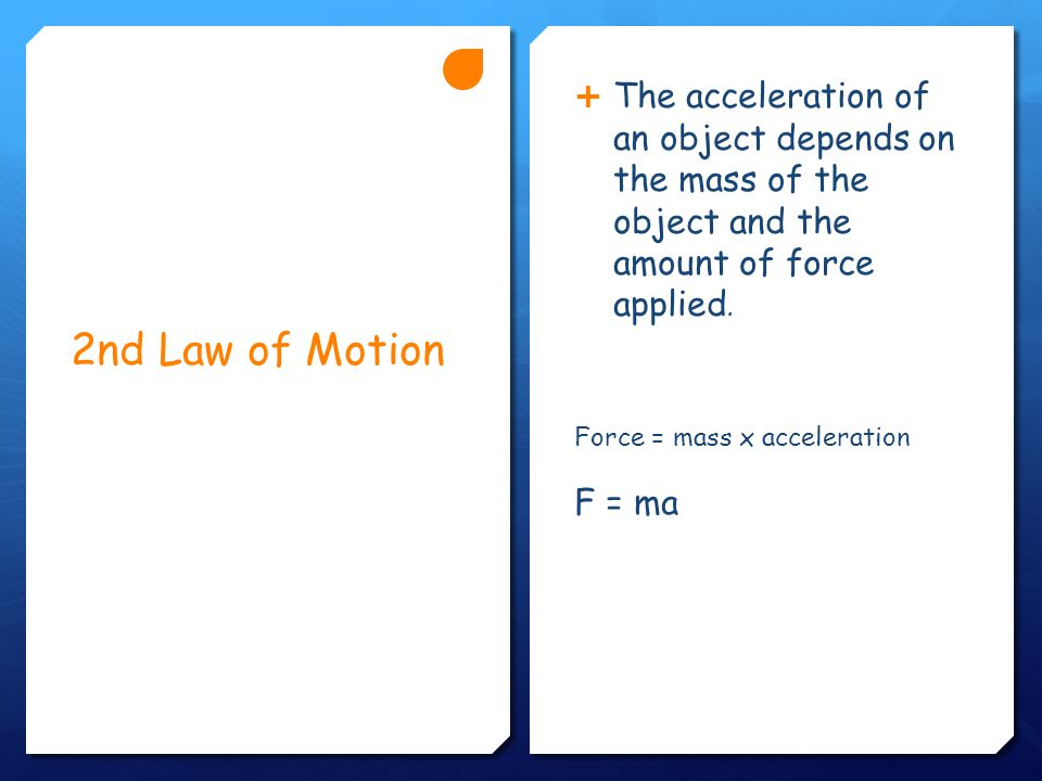 2nd Law of Motion  The acceleration of an object depends on the mass of the object and the amount of force applied.