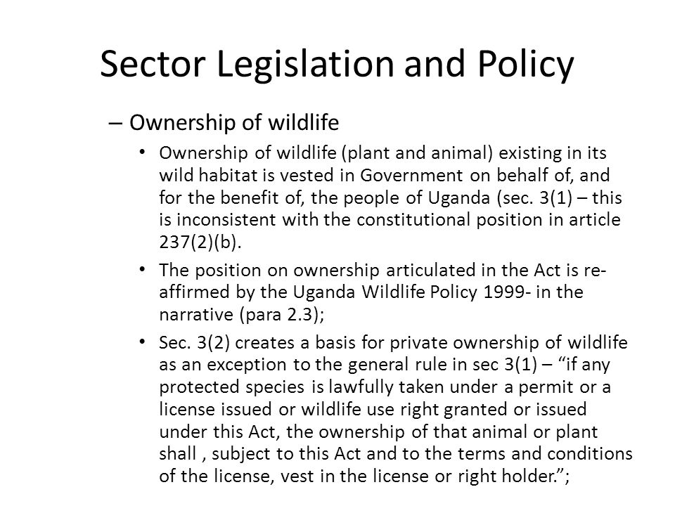 Sector Legislation and Policy – Ownership of wildlife Ownership of wildlife (plant and animal) existing in its wild habitat is vested in Government on behalf of, and for the benefit of, the people of Uganda (sec.