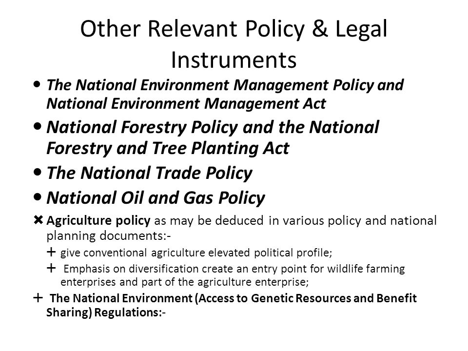 Other Relevant Policy & Legal Instruments The National Environment Management Policy and National Environment Management Act National Forestry Policy and the National Forestry and Tree Planting Act The National Trade Policy National Oil and Gas Policy  Agriculture policy as may be deduced in various policy and national planning documents:-  give conventional agriculture elevated political profile;  Emphasis on diversification create an entry point for wildlife farming enterprises and part of the agriculture enterprise;  The National Environment (Access to Genetic Resources and Benefit Sharing) Regulations:-