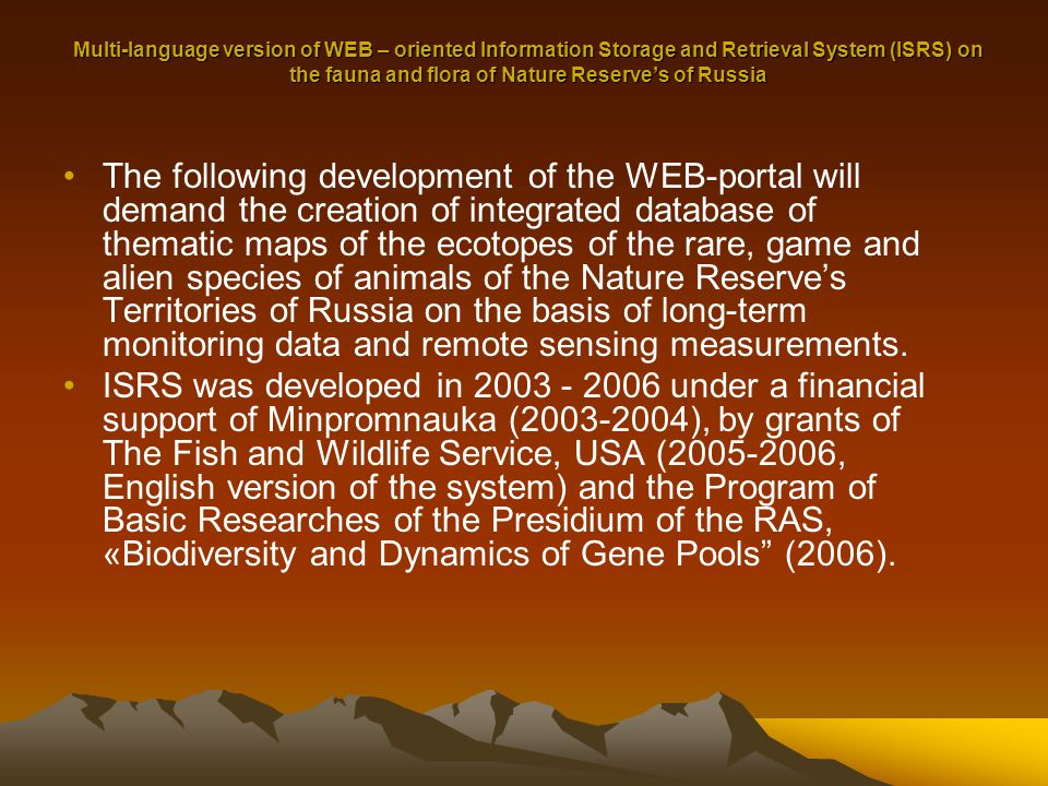 Multi-language version of WEB – oriented Information Storage and Retrieval System (ISRS) on the fauna and flora of Nature Reserve's of Russia The following development of the WEB-portal will demand the creation of integrated database of thematic maps of the ecotopes of the rare, game and alien species of animals of the Nature Reserve's Territories of Russia on the basis of long-term monitoring data and remote sensing measurements.
