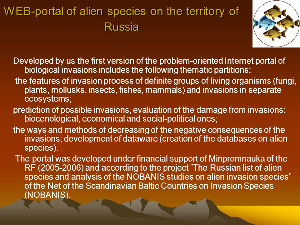 WEB-portal of alien species on the territory of Russia Developed by us the first version of the problem-oriented Internet portal of biological invasions includes the following thematic partitions: the features of invasion process of definite groups of living organisms (fungi, plants, mollusks, insects, fishes, mammals) and invasions in separate ecosystems; prediction of possible invasions, evaluation of the damage from invasions: biocenological, economical and social-political ones; the ways and methods of decreasing of the negative consequences of the invasions; development of dataware (creation of the databases on alien species).