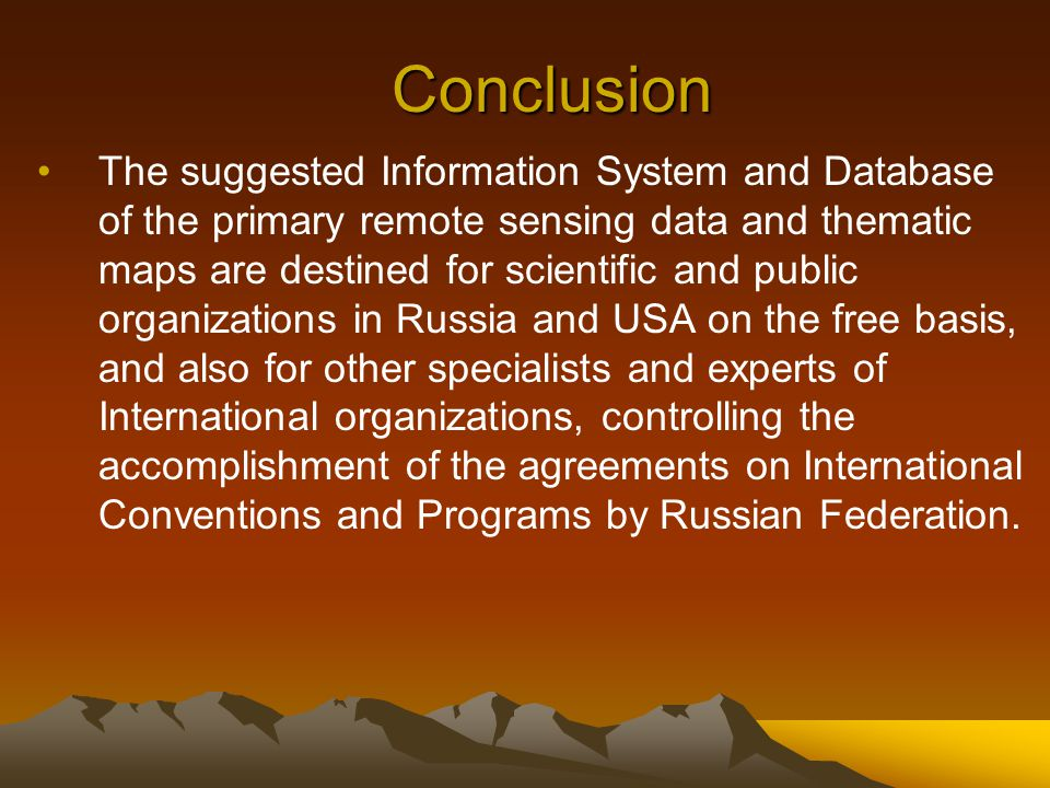 Conclusion The suggested Information System and Database of the primary remote sensing data and thematic maps are destined for scientific and public organizations in Russia and USA on the free basis, and also for other specialists and experts of International organizations, controlling the accomplishment of the agreements on International Conventions and Programs by Russian Federation.