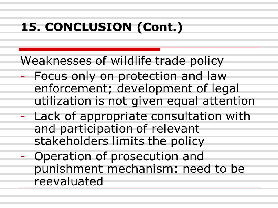 15. CONCLUSION (Cont.) Weaknesses of wildlife trade policy -Focus only on protection and law enforcement; development of legal utilization is not give