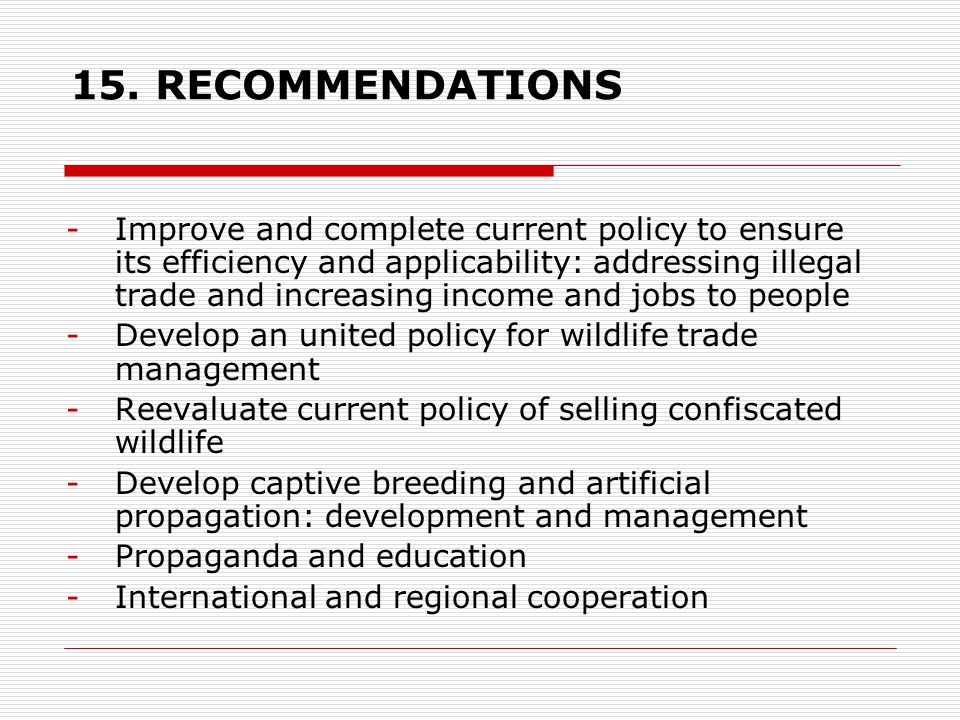 15. RECOMMENDATIONS -Improve and complete current policy to ensure its efficiency and applicability: addressing illegal trade and increasing income an