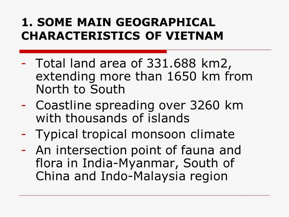 1. SOME MAIN GEOGRAPHICAL CHARACTERISTICS OF VIETNAM -Total land area of 331.688 km2, extending more than 1650 km from North to South -Coastline sprea