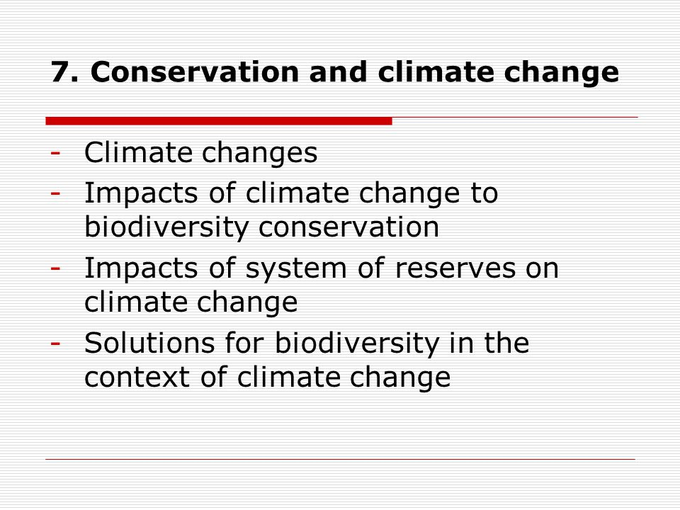 7. Conservation and climate change -Climate changes -Impacts of climate change to biodiversity conservation -Impacts of system of reserves on climate
