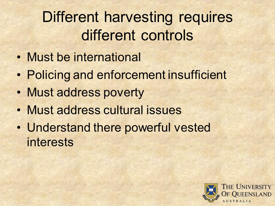 Different harvesting requires different controls Must be international Policing and enforcement insufficient Must address poverty Must address cultural issues Understand there powerful vested interests