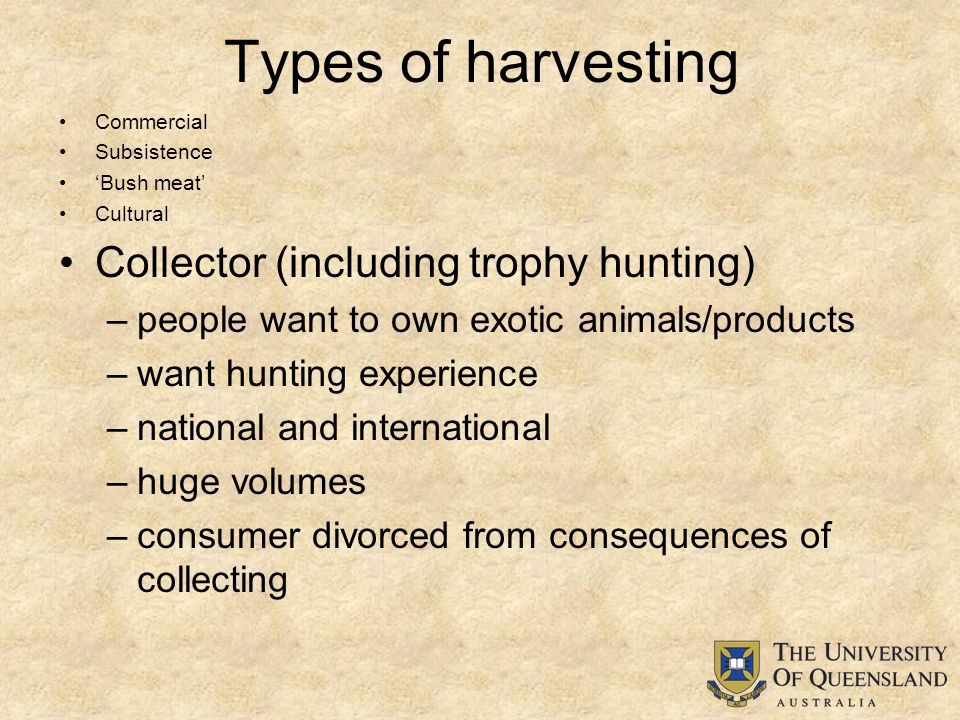 Types of harvesting Commercial Subsistence 'Bush meat' Cultural Collector (including trophy hunting) –people want to own exotic animals/products –want hunting experience –national and international –huge volumes –consumer divorced from consequences of collecting