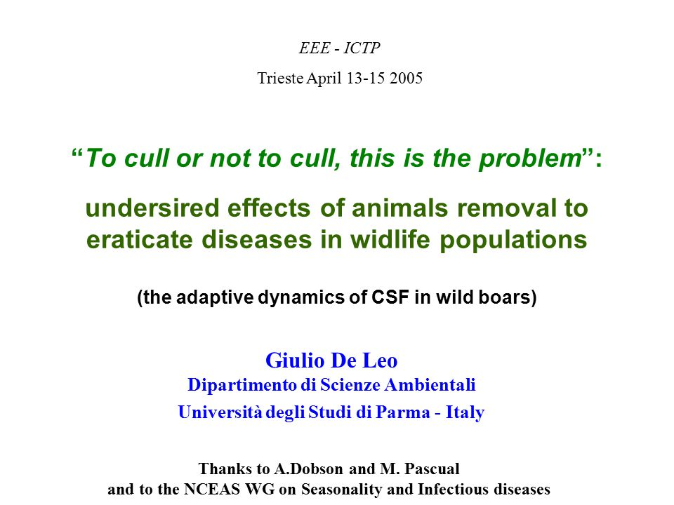 To cull or not to cull, this is the problem : undersired effects of animals removal to eraticate diseases in widlife populations (the adaptive dynamics of CSF in wild boars) EEE - ICTP Trieste April 13-15 2005 Giulio De Leo Dipartimento di Scienze Ambientali Università degli Studi di Parma - Italy Thanks to A.Dobson and M.
