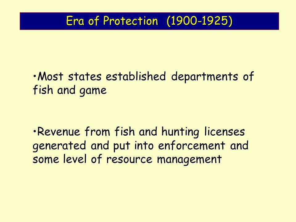 Era of Protection (1900-1925) Most states established departments of fish and gameMost states established departments of fish and game Revenue from fi