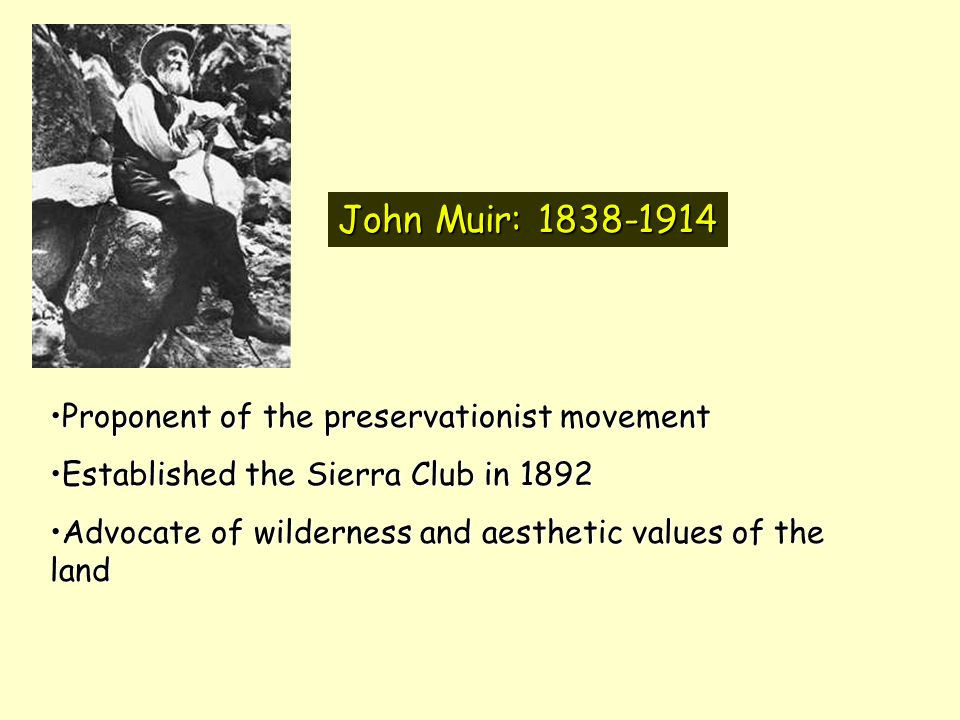 John Muir: 1838-1914 Proponent of the preservationist movementProponent of the preservationist movement Established the Sierra Club in 1892Established the Sierra Club in 1892 Advocate of wilderness and aesthetic values of the landAdvocate of wilderness and aesthetic values of the land