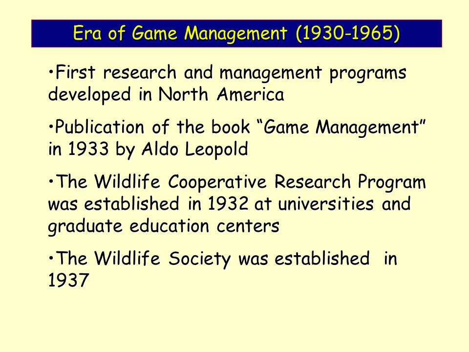 Era of Game Management (1930-1965) First research and management programs developed in North AmericaFirst research and management programs developed in North America Publication of the book Game Management in 1933 by Aldo LeopoldPublication of the book Game Management in 1933 by Aldo Leopold The Wildlife Cooperative Research Program was established in 1932 at universities and graduate education centersThe Wildlife Cooperative Research Program was established in 1932 at universities and graduate education centers The Wildlife Society was established in 1937The Wildlife Society was established in 1937