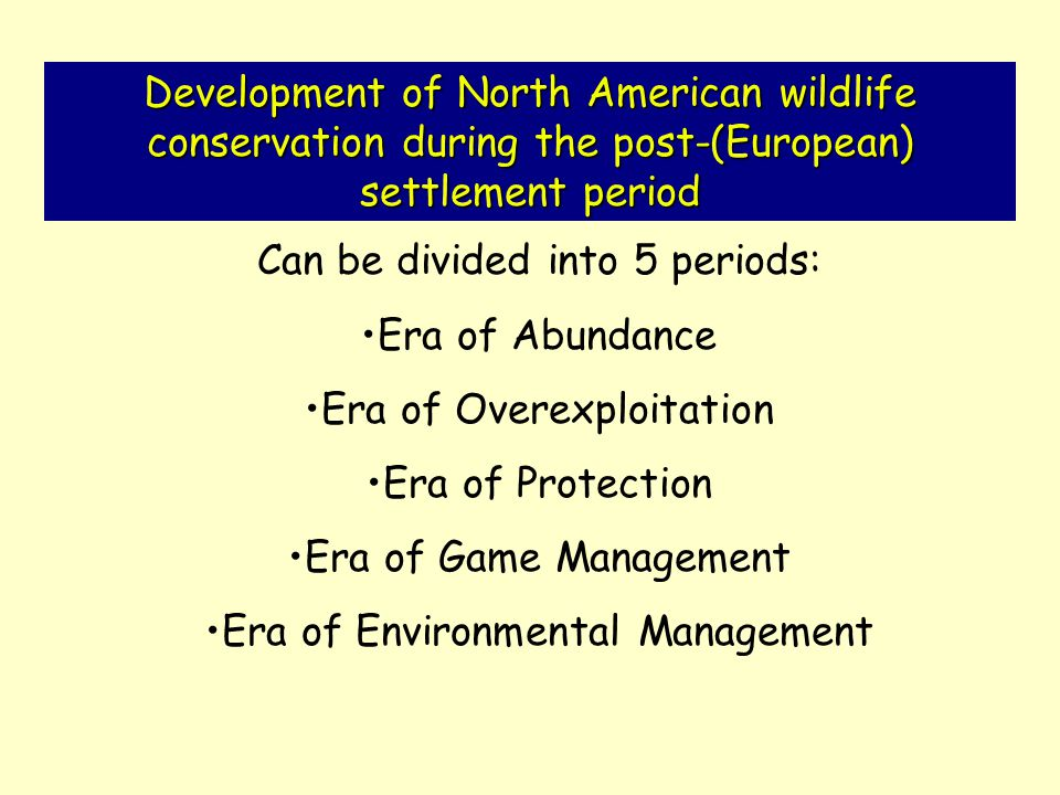 Development of North American wildlife conservation during the post-(European) settlement period Can be divided into 5 periods: Era of Abundance Era of Overexploitation Era of Protection Era of Game Management Era of Environmental Management