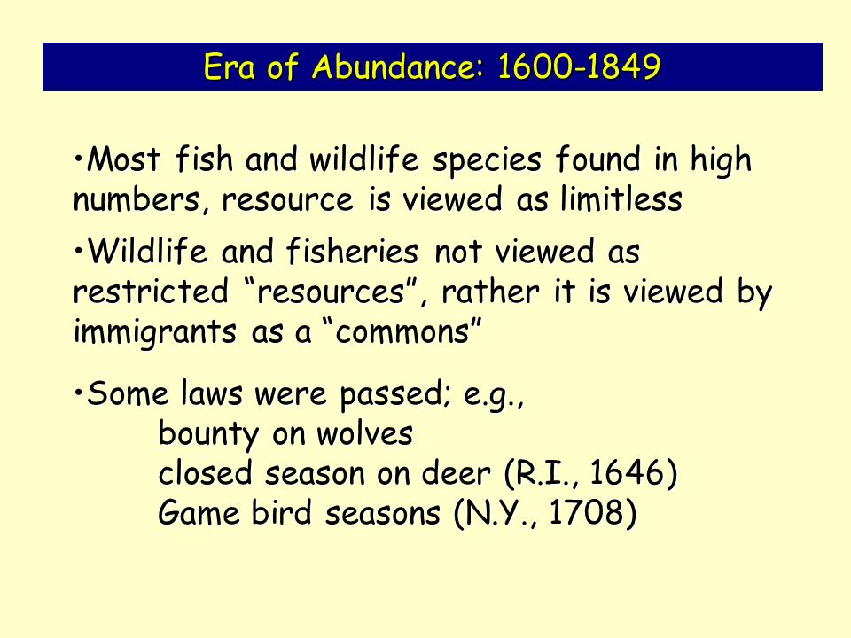 Era of Abundance: 1600-1849 Most fish and wildlife species found in high numbers, resource is viewed as limitlessMost fish and wildlife species found