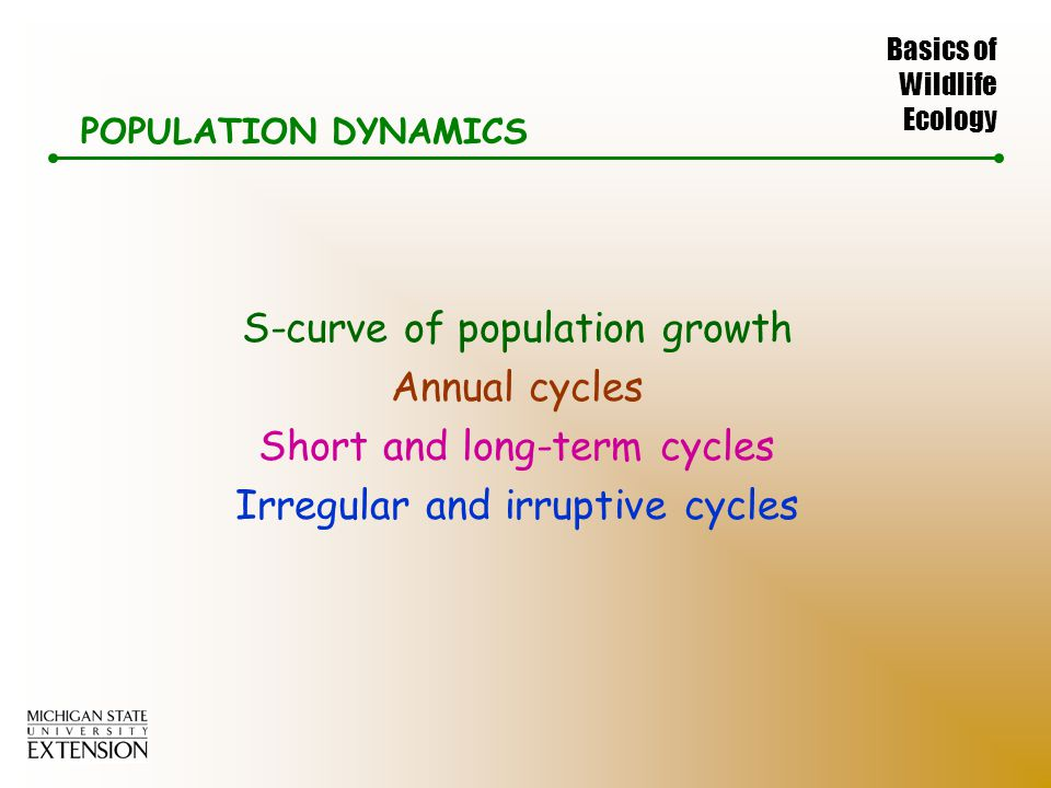Basics of Wildlife Ecology POPULATION DYNAMICS S-curve of population growth Annual cycles Short and long-term cycles Irregular and irruptive cycles
