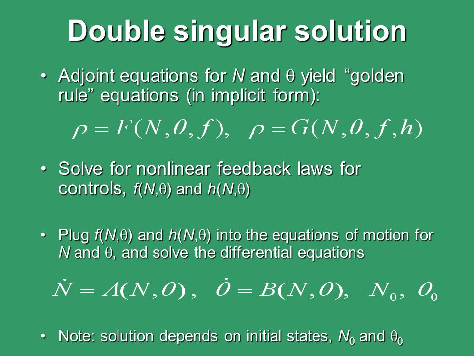 Double singular solution Adjoint equations for N and  yield golden rule equations (in implicit form):Adjoint equations for N and  yield golden rule equations (in implicit form): Solve for nonlinear feedback laws for controls, f(N,  ) and h(N,  )Solve for nonlinear feedback laws for controls, f(N,  ) and h(N,  ) Plug f(N,  ) and h(N,  ) into the equations of motion for N and , and solve the differential equationsPlug f(N,  ) and h(N,  ) into the equations of motion for N and , and solve the differential equations Note: solution depends on initial states, N 0 and  0Note: solution depends on initial states, N 0 and  0