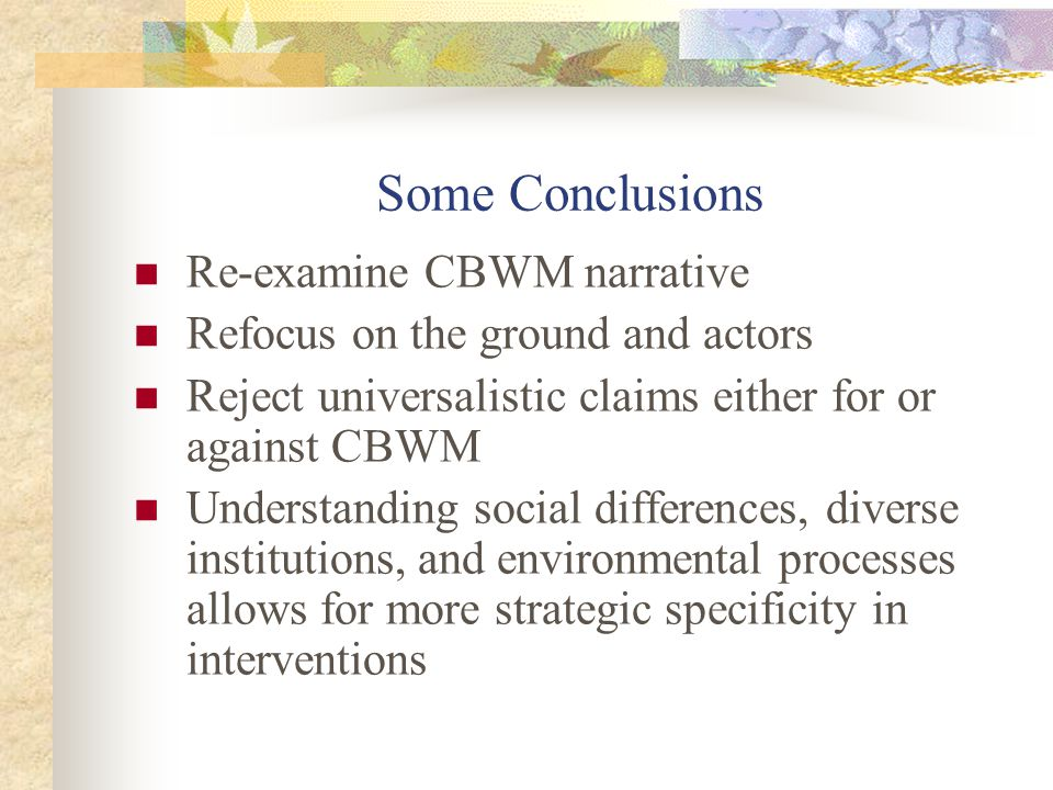 Some Conclusions Re-examine CBWM narrative Refocus on the ground and actors Reject universalistic claims either for or against CBWM Understanding soci