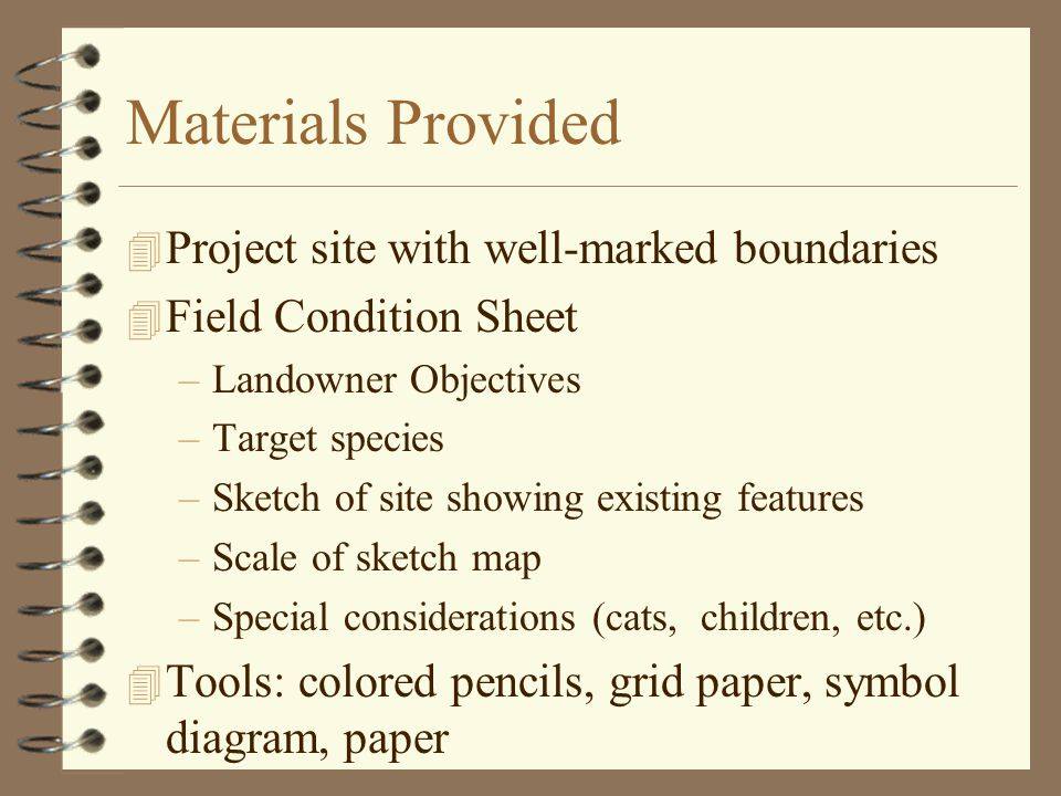 Materials Provided 4 Project site with well-marked boundaries 4 Field Condition Sheet –Landowner Objectives –Target species –Sketch of site showing existing features –Scale of sketch map –Special considerations (cats, children, etc.) 4 Tools: colored pencils, grid paper, symbol diagram, paper