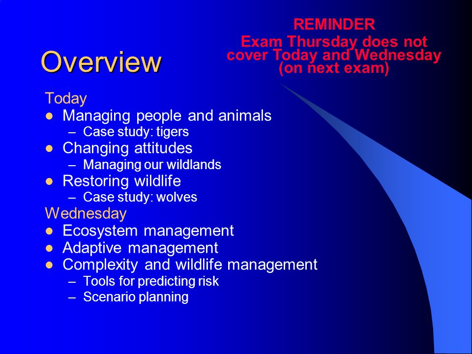 Overview Today Managing people and animals –Case study: tigers Changing attitudes –Managing our wildlands Restoring wildlife –Case study: wolves Wednesday Ecosystem management Adaptive management Complexity and wildlife management –Tools for predicting risk –Scenario planning REMINDER Exam Thursday does not cover Today and Wednesday (on next exam)