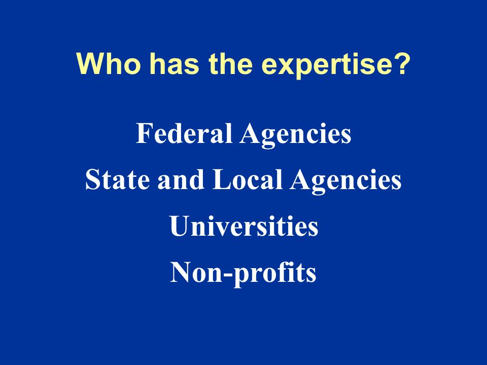 Who has the expertise Federal Agencies State and Local Agencies Universities Non-profits
