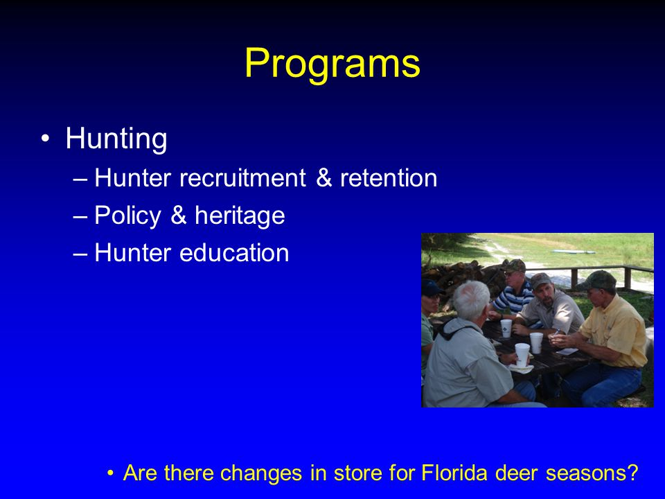 Programs Hunting –Hunter recruitment & retention –Policy & heritage –Hunter education Are there changes in store for Florida deer seasons