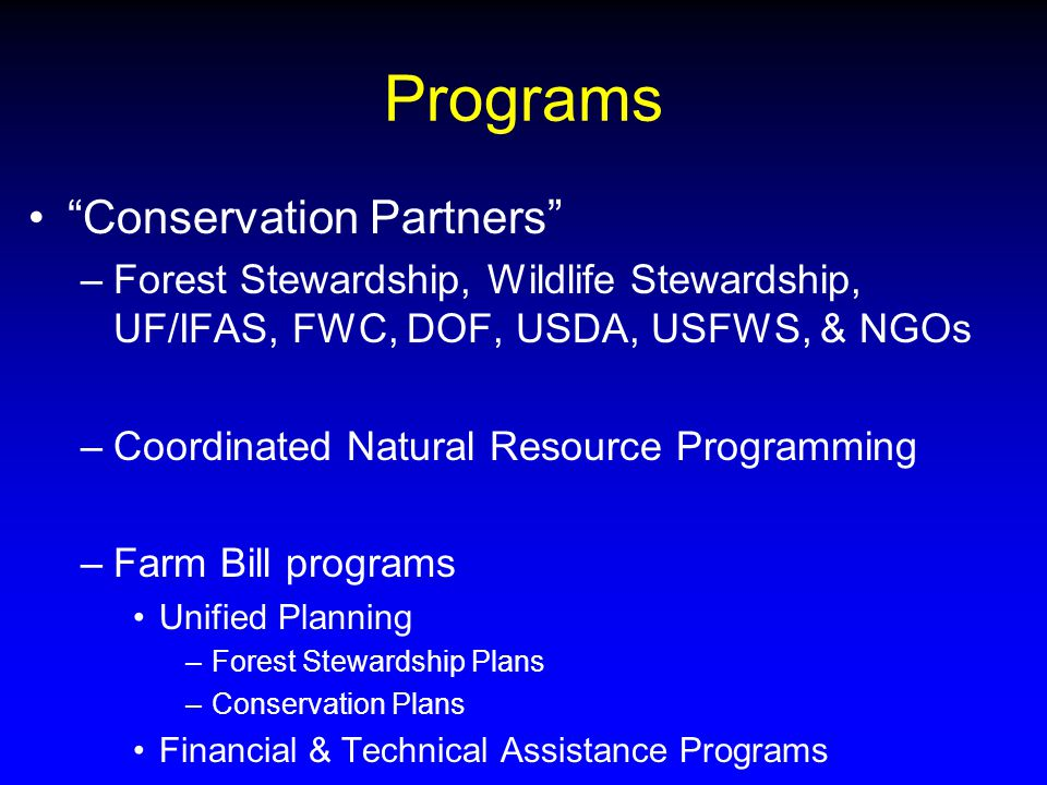 Programs Conservation Partners –Forest Stewardship, Wildlife Stewardship, UF/IFAS, FWC, DOF, USDA, USFWS, & NGOs –Coordinated Natural Resource Programming –Farm Bill programs Unified Planning –Forest Stewardship Plans –Conservation Plans Financial & Technical Assistance Programs