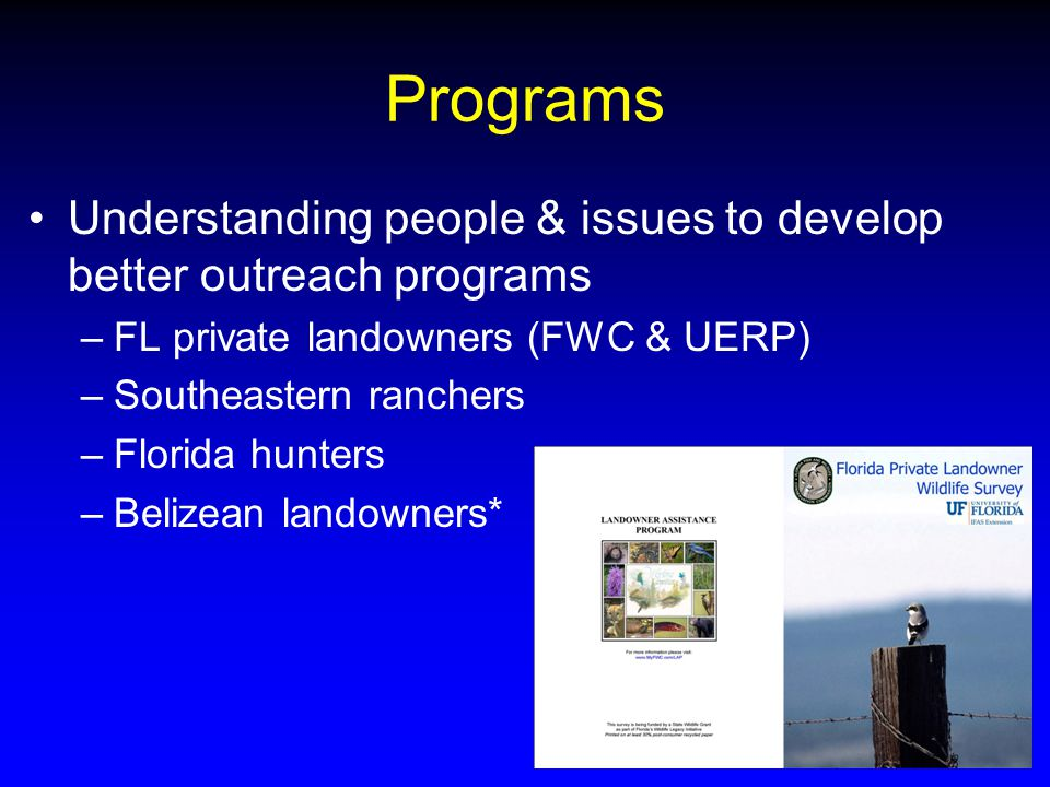 Programs Understanding people & issues to develop better outreach programs –FL private landowners (FWC & UERP) –Southeastern ranchers –Florida hunters –Belizean landowners*