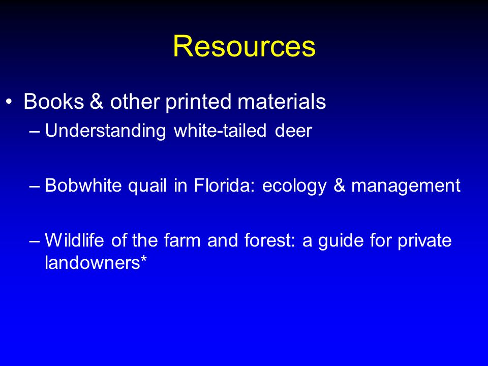 Resources Books & other printed materials –Understanding white-tailed deer –Bobwhite quail in Florida: ecology & management –Wildlife of the farm and forest: a guide for private landowners*