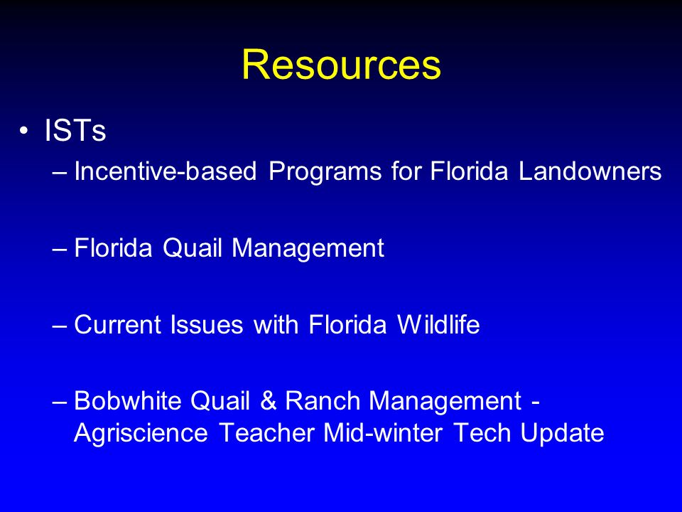 Resources ISTs –Incentive-based Programs for Florida Landowners –Florida Quail Management –Current Issues with Florida Wildlife –Bobwhite Quail & Ranch Management - Agriscience Teacher Mid-winter Tech Update