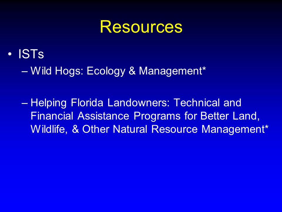 Resources ISTs –Wild Hogs: Ecology & Management* –Helping Florida Landowners: Technical and Financial Assistance Programs for Better Land, Wildlife, & Other Natural Resource Management*