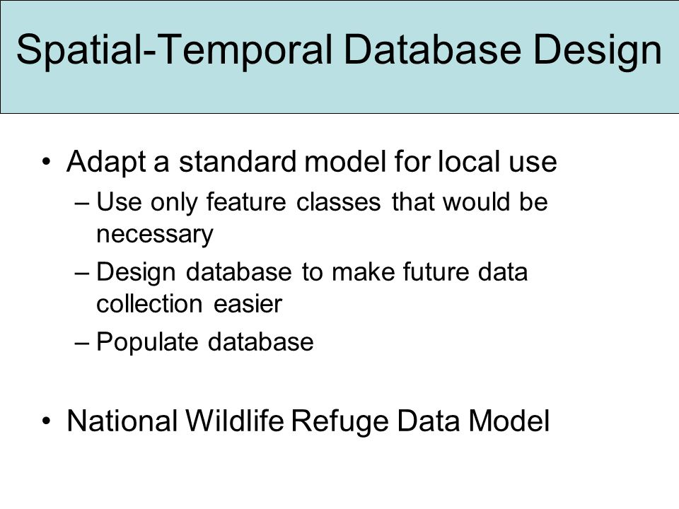 Spatial-Temporal Database Design Adapt a standard model for local use –Use only feature classes that would be necessary –Design database to make future data collection easier –Populate database National Wildlife Refuge Data Model