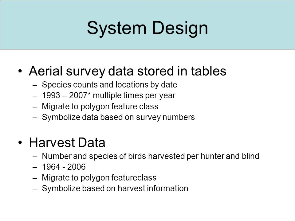 System Design Aerial survey data stored in tables –Species counts and locations by date –1993 – 2007* multiple times per year –Migrate to polygon feature class –Symbolize data based on survey numbers Harvest Data –Number and species of birds harvested per hunter and blind –1964 - 2006 –Migrate to polygon featureclass –Symbolize based on harvest information