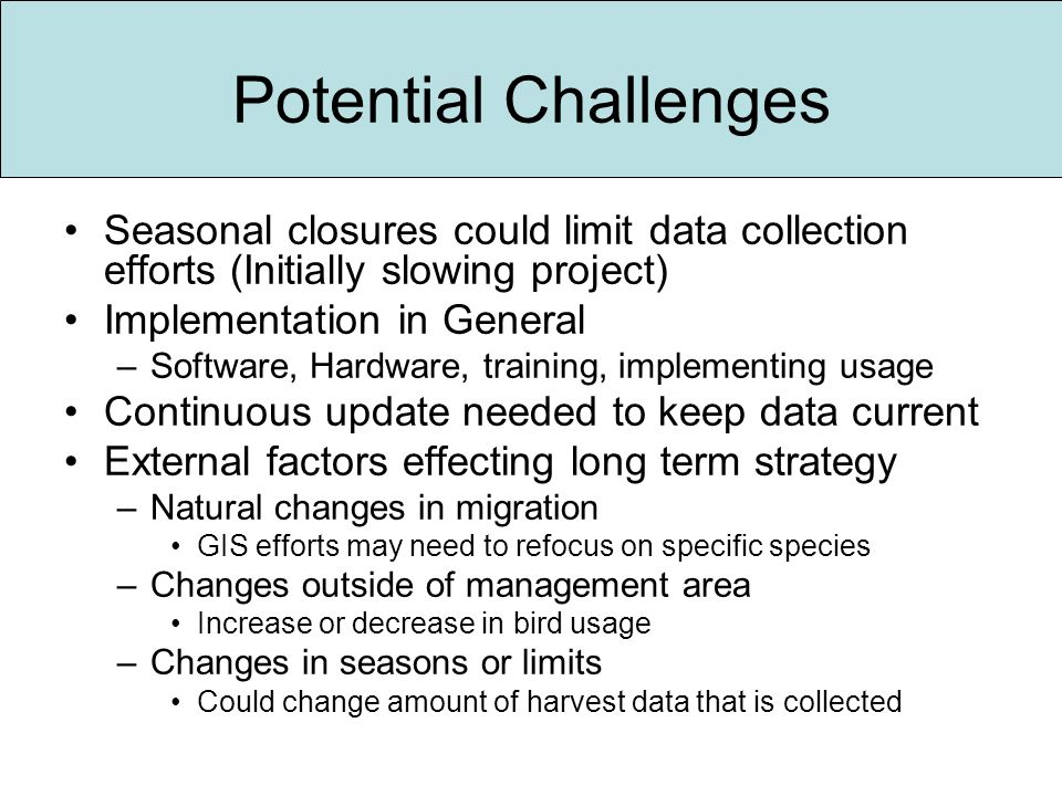 Potential Challenges Seasonal closures could limit data collection efforts (Initially slowing project) Implementation in General –Software, Hardware, training, implementing usage Continuous update needed to keep data current External factors effecting long term strategy –Natural changes in migration GIS efforts may need to refocus on specific species –Changes outside of management area Increase or decrease in bird usage –Changes in seasons or limits Could change amount of harvest data that is collected