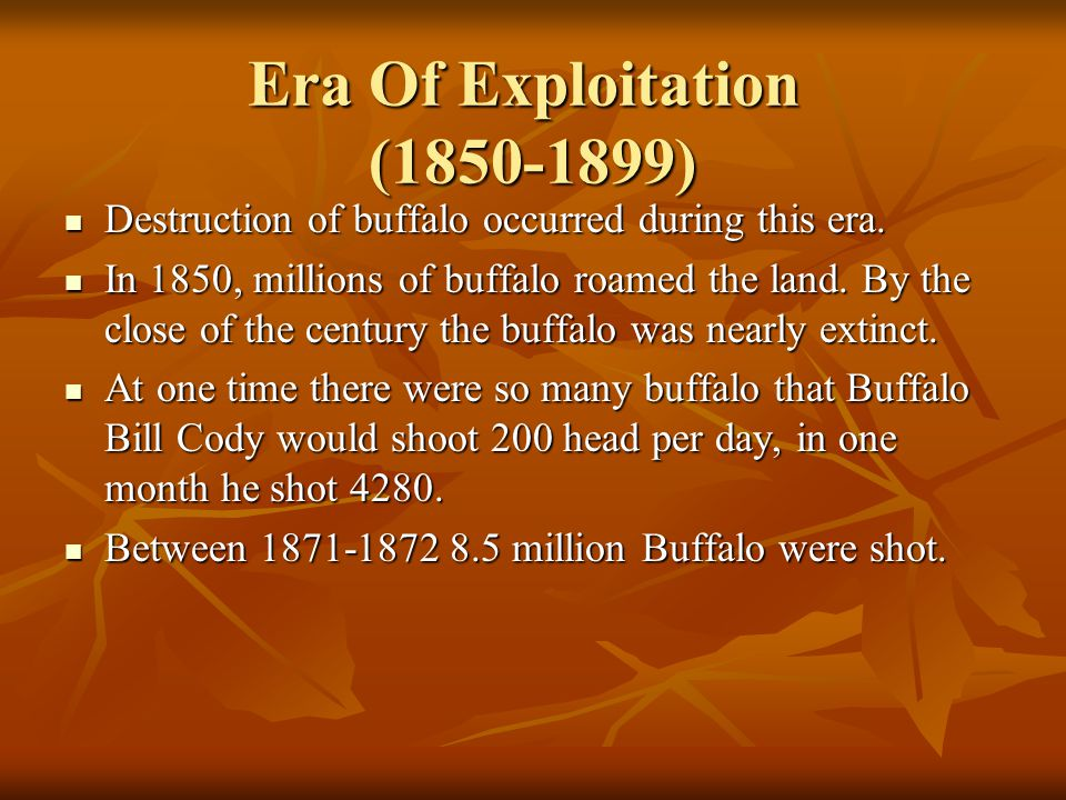 Era Of Exploitation (1850-1899) Destruction of buffalo occurred during this era. Destruction of buffalo occurred during this era. In 1850, millions of