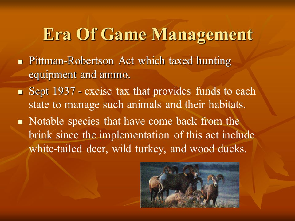 Era Of Game Management Pittman-Robertson Act which taxed hunting equipment and ammo. Pittman-Robertson Act which taxed hunting equipment and ammo. Sep