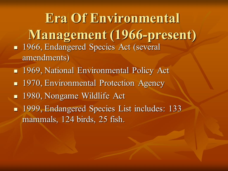 Era Of Environmental Management (1966-present) 1966, Endangered Species Act (several amendments) 1966, Endangered Species Act (several amendments) 196