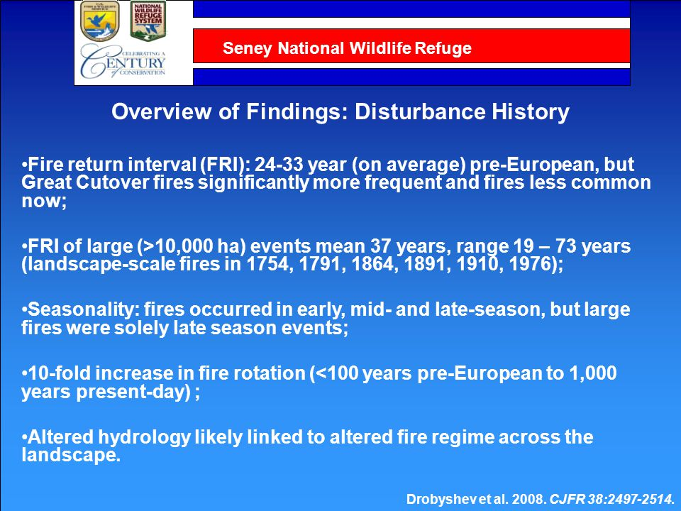 Seney National Wildlife Refuge Fire return interval (FRI): 24-33 year (on average) pre-European, but Great Cutover fires significantly more frequent and fires less common now; FRI of large (>10,000 ha) events mean 37 years, range 19 – 73 years (landscape-scale fires in 1754, 1791, 1864, 1891, 1910, 1976); Seasonality: fires occurred in early, mid- and late-season, but large fires were solely late season events; 10-fold increase in fire rotation (<100 years pre-European to 1,000 years present-day) ; Altered hydrology likely linked to altered fire regime across the landscape.