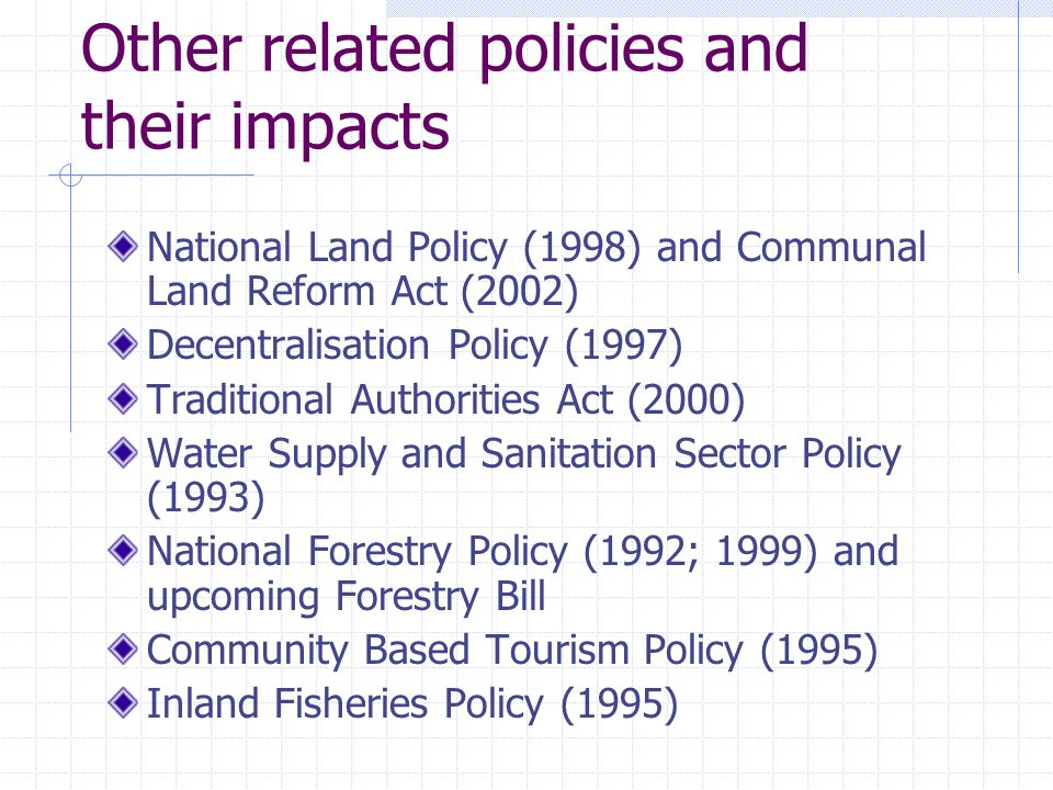 Other related policies and their impacts National Land Policy (1998) and Communal Land Reform Act (2002) Decentralisation Policy (1997) Traditional Authorities Act (2000) Water Supply and Sanitation Sector Policy (1993) National Forestry Policy (1992; 1999) and upcoming Forestry Bill Community Based Tourism Policy (1995) Inland Fisheries Policy (1995)