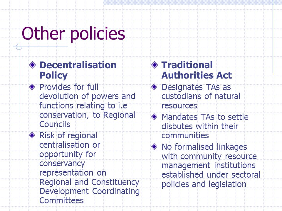 Other policies Decentralisation Policy Provides for full devolution of powers and functions relating to i.e conservation, to Regional Councils Risk of regional centralisation or opportunity for conservancy representation on Regional and Constituency Development Coordinating Committees Traditional Authorities Act Designates TAs as custodians of natural resources Mandates TAs to settle disbutes within their communities No formalised linkages with community resource management institutions established under sectoral policies and legislation