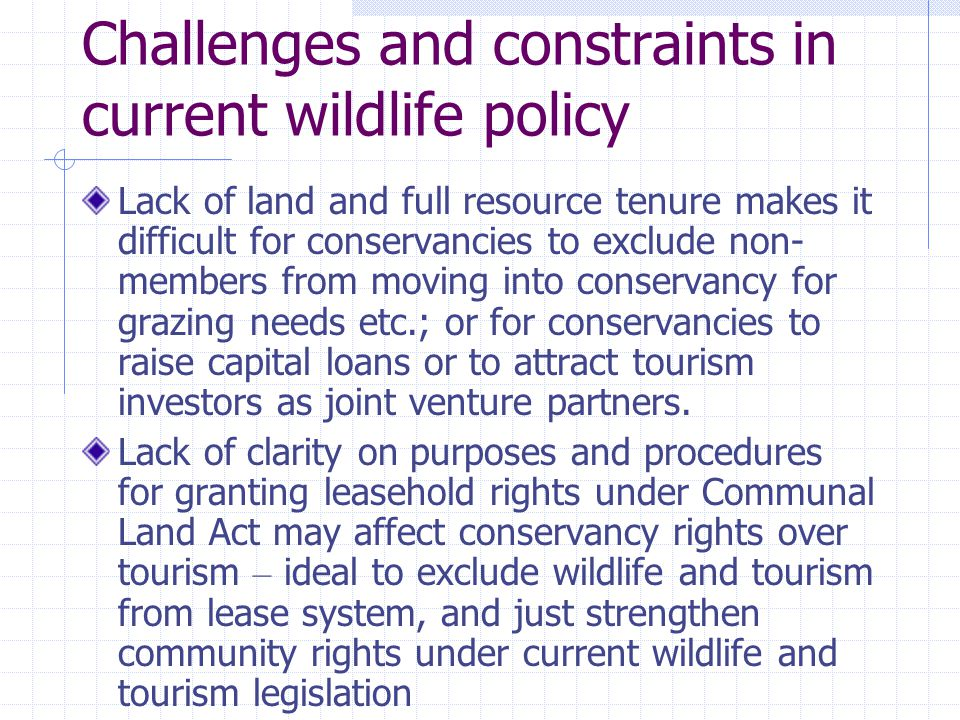 Challenges and constraints in current wildlife policy Lack of land and full resource tenure makes it difficult for conservancies to exclude non- members from moving into conservancy for grazing needs etc.; or for conservancies to raise capital loans or to attract tourism investors as joint venture partners.