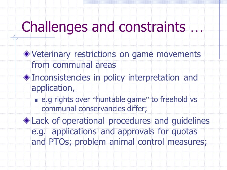 Challenges and constraints … Veterinary restrictions on game movements from communal areas Inconsistencies in policy interpretation and application, e.g rights over huntable game to freehold vs communal conservancies differ; Lack of operational procedures and guidelines e.g.