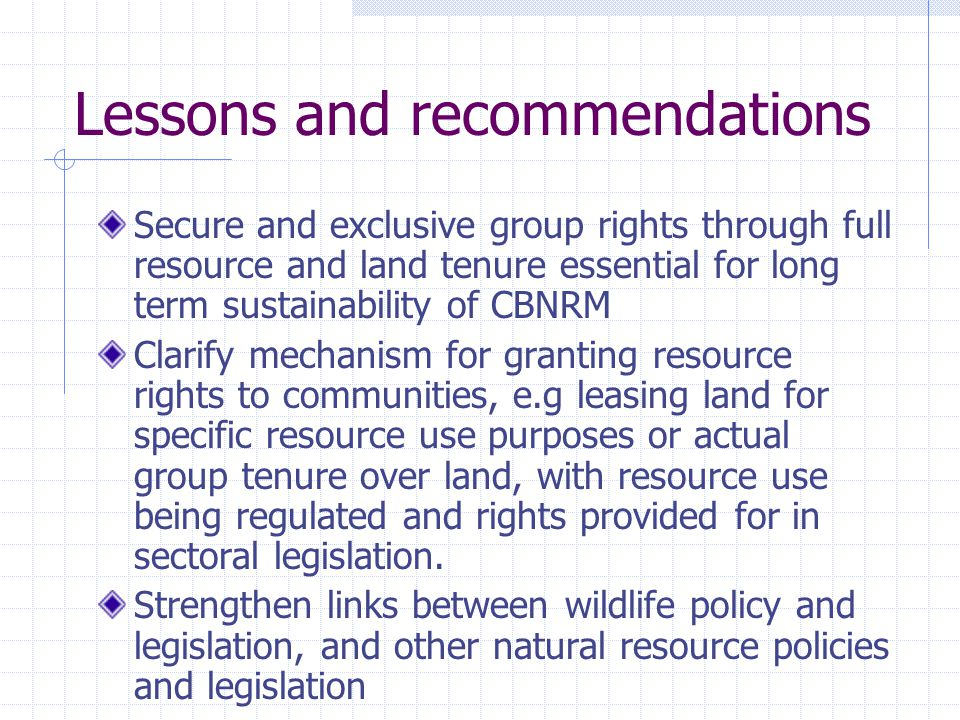 Lessons and recommendations Secure and exclusive group rights through full resource and land tenure essential for long term sustainability of CBNRM Clarify mechanism for granting resource rights to communities, e.g leasing land for specific resource use purposes or actual group tenure over land, with resource use being regulated and rights provided for in sectoral legislation.