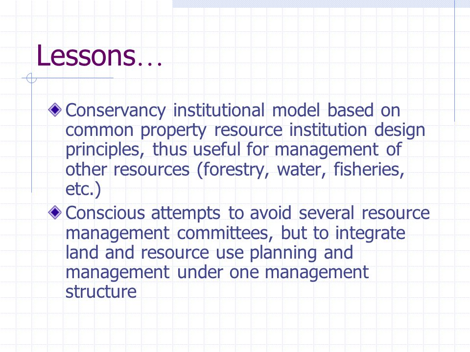 Lessons … Conservancy institutional model based on common property resource institution design principles, thus useful for management of other resources (forestry, water, fisheries, etc.) Conscious attempts to avoid several resource management committees, but to integrate land and resource use planning and management under one management structure