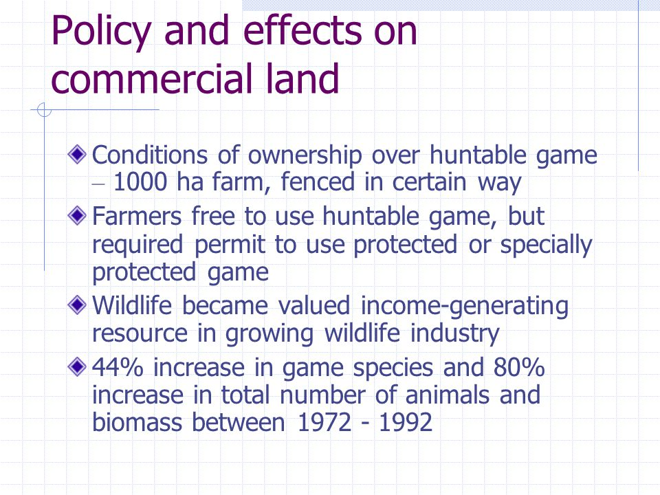 Commercial land … Establishment of game ranches Late 1980s – needed farm units bigger than 5000 ha for active game farming, thus adopted conservancy model Currently 23 Conservancies covering an area of over 4 million ha Financial rates of return more than double that of individual ranches