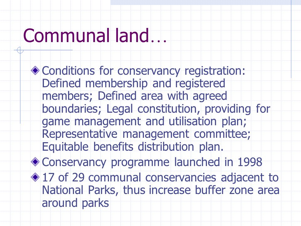 Communal land … Conditions for conservancy registration: Defined membership and registered members; Defined area with agreed boundaries; Legal constitution, providing for game management and utilisation plan; Representative management committee; Equitable benefits distribution plan.