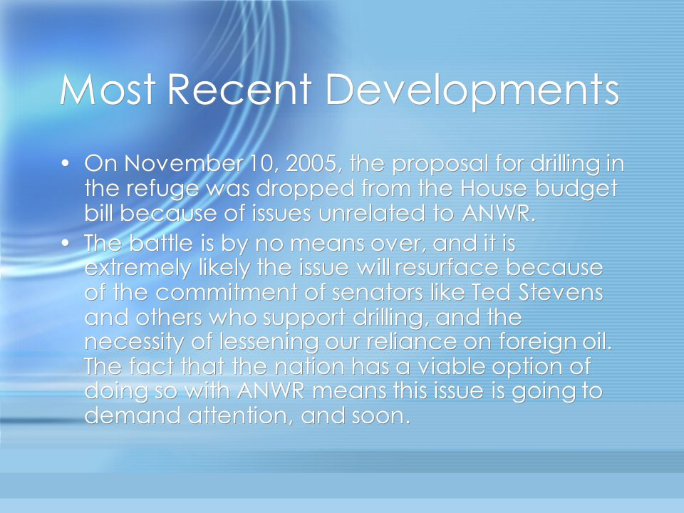 Most Recent Developments On November 10, 2005, the proposal for drilling in the refuge was dropped from the House budget bill because of issues unrelated to ANWR.