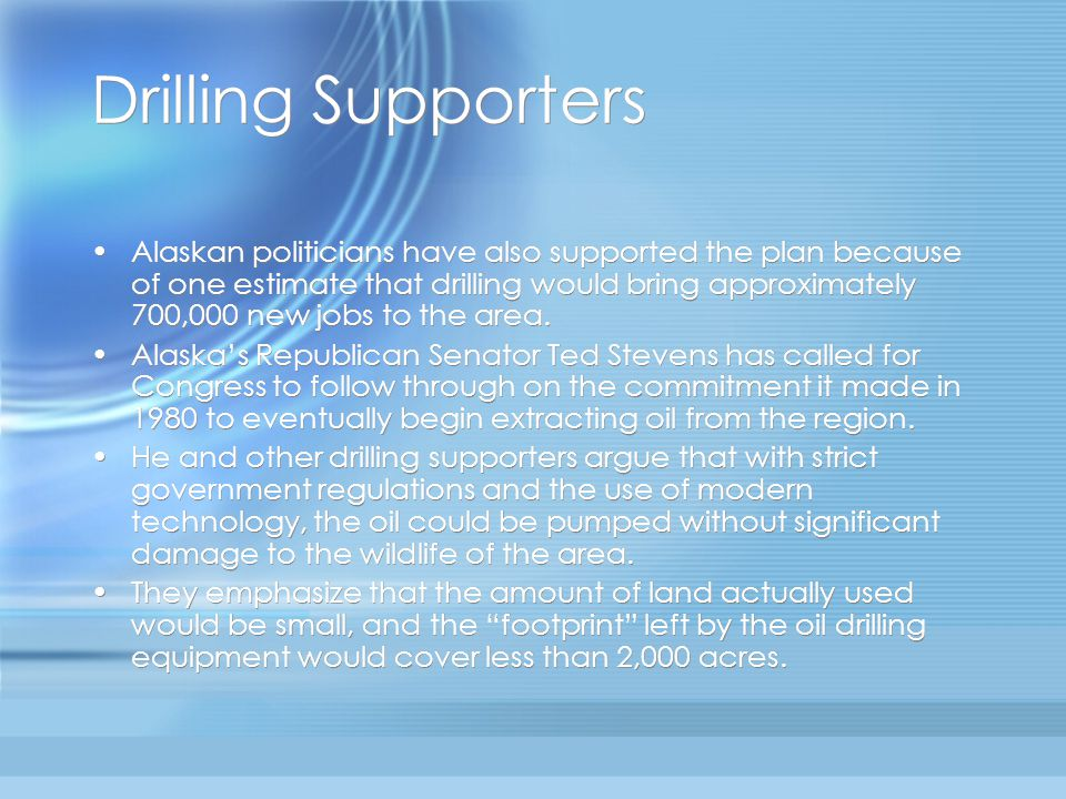 Drilling Supporters Alaskan politicians have also supported the plan because of one estimate that drilling would bring approximately 700,000 new jobs