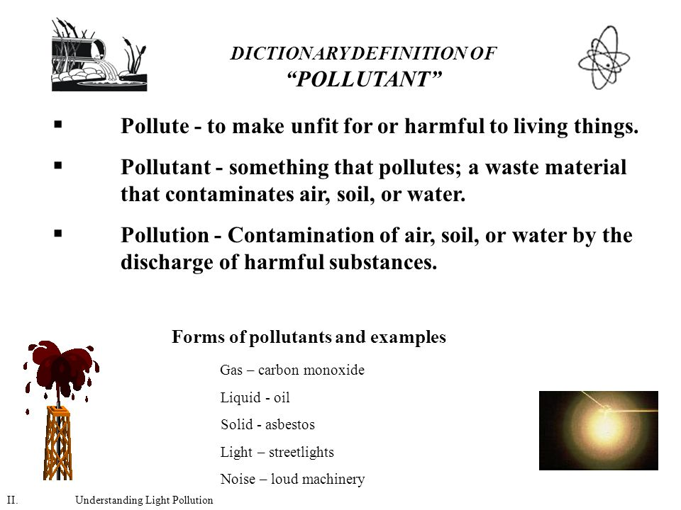 DICTIONARY DEFINITION OF POLLUTANT  Pollute - to make unfit for or harmful to living things.
