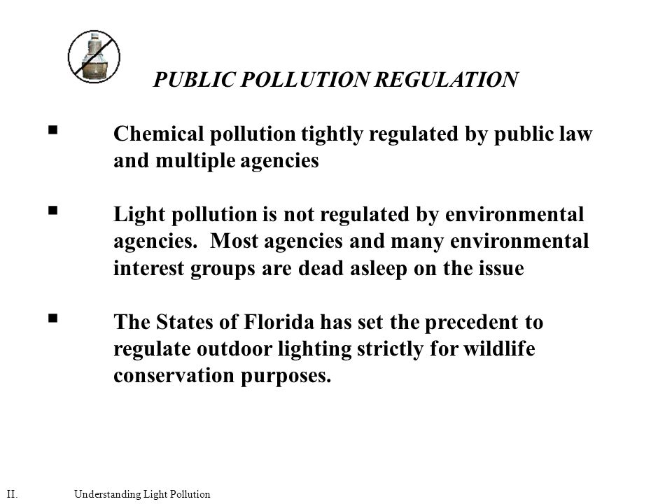 PUBLIC POLLUTION REGULATION  Chemical pollution tightly regulated by public law and multiple agencies  Light pollution is not regulated by environmental agencies.